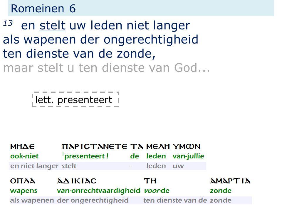 13 en stelt uw leden niet langer als wapenen der ongerechtigheid ten dienste van de zonde, maar stelt u ten dienste van God...
