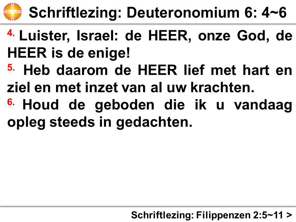Schriftlezing: Filippenzen 2:5~11 > 4. Luister, Israel: de HEER, onze God, de HEER is de enige! 5. Heb daarom de HEER lief met hart en ziel en met inz