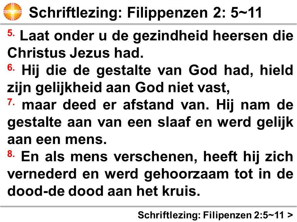 Schriftlezing: Filipenzen 2:5~11 > 5. Laat onder u de gezindheid heersen die Christus Jezus had. 6. Hij die de gestalte van God had, hield zijn gelijk