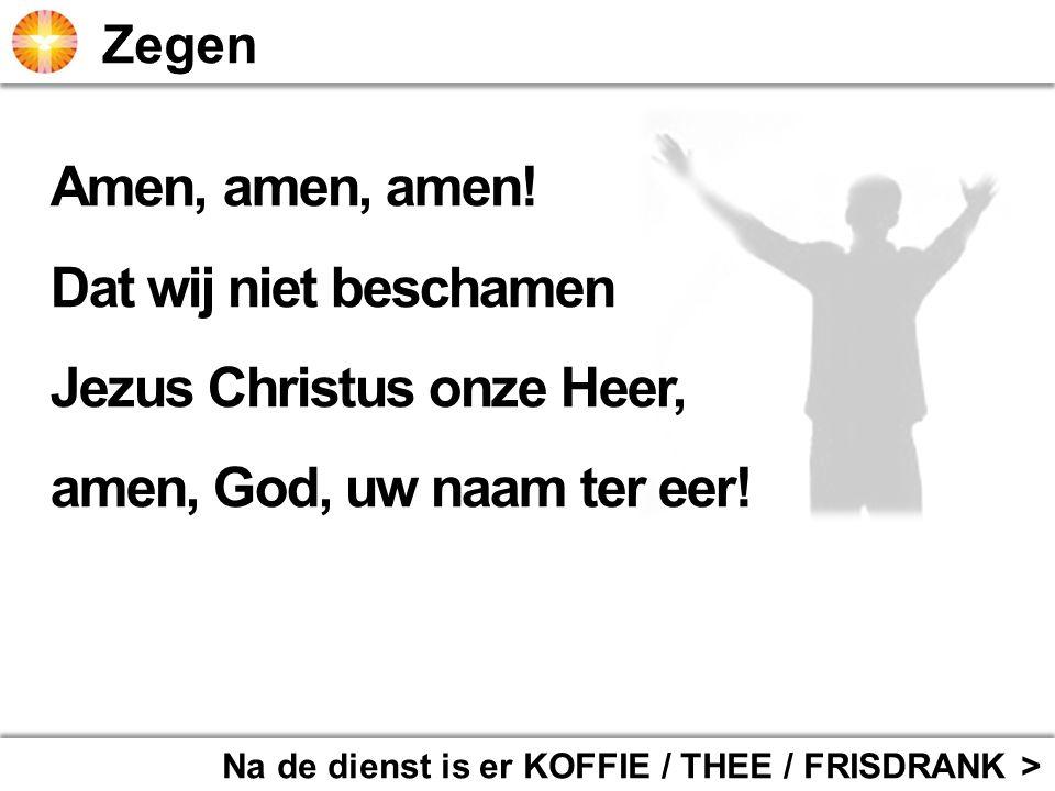 Na de dienst is er KOFFIE / THEE / FRISDRANK > Amen, amen, amen! Dat wij niet beschamen Jezus Christus onze Heer, amen, God, uw naam ter eer!