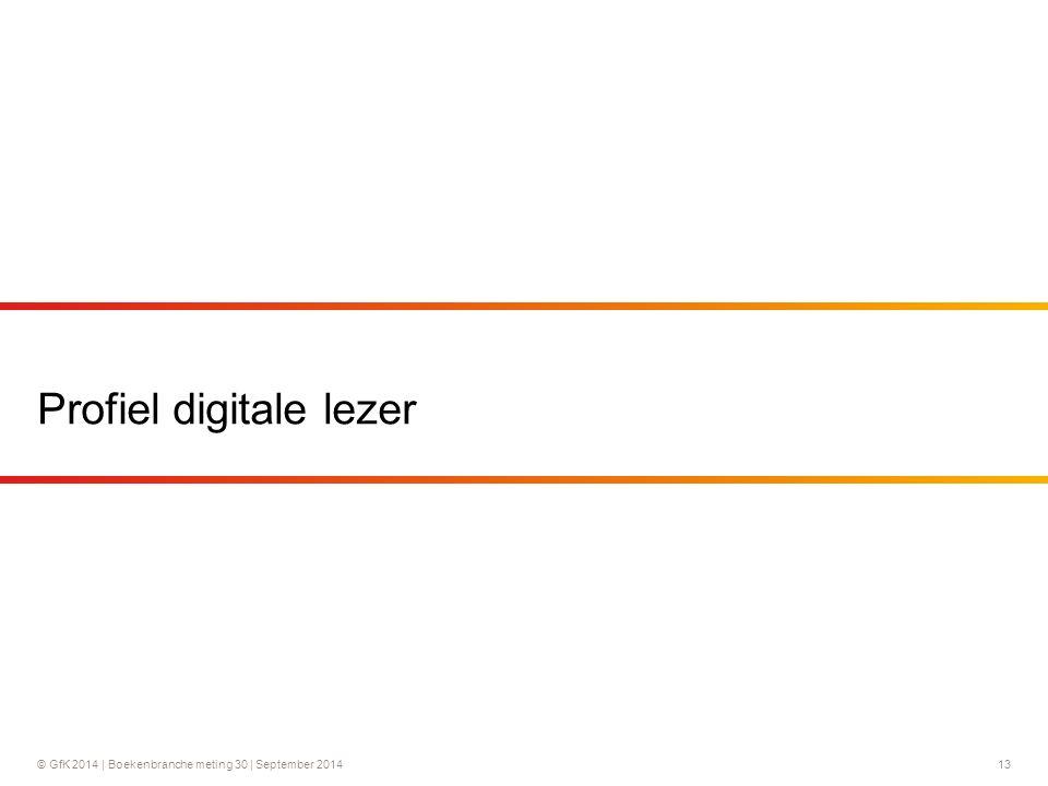 © GfK 2014 | Boekenbranche meting 30 | September 2014 13 Profiel digitale lezer