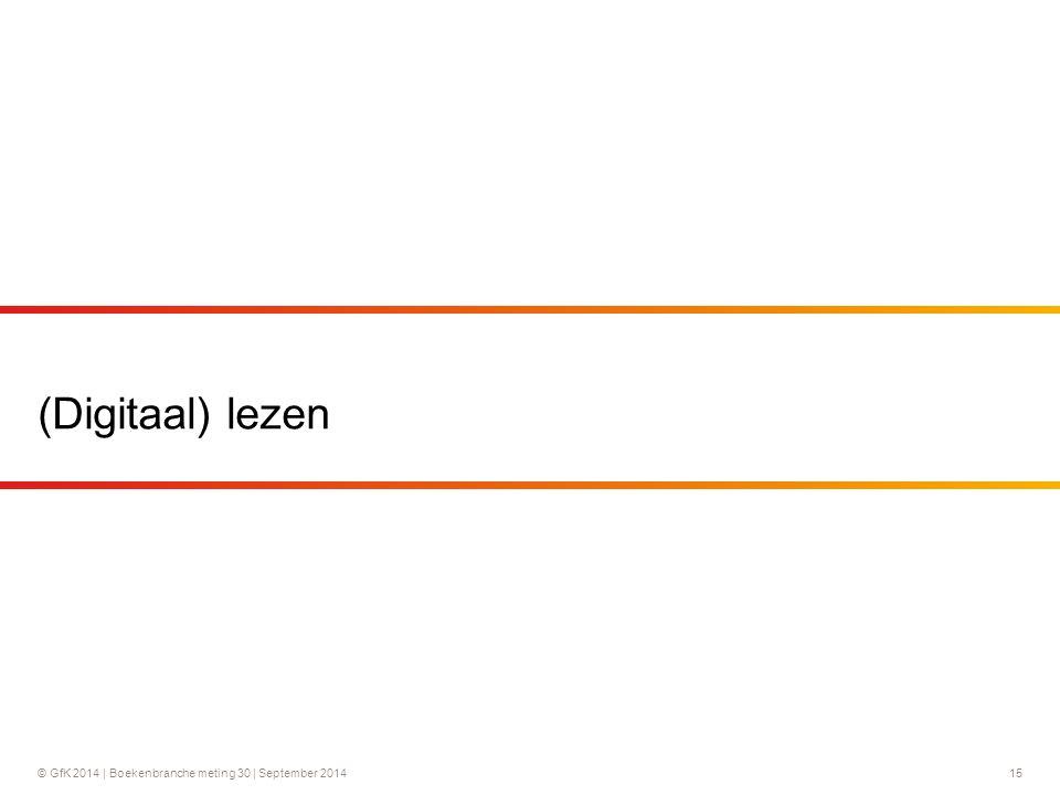 © GfK 2014 | Boekenbranche meting 30 | September 2014 15 (Digitaal) lezen
