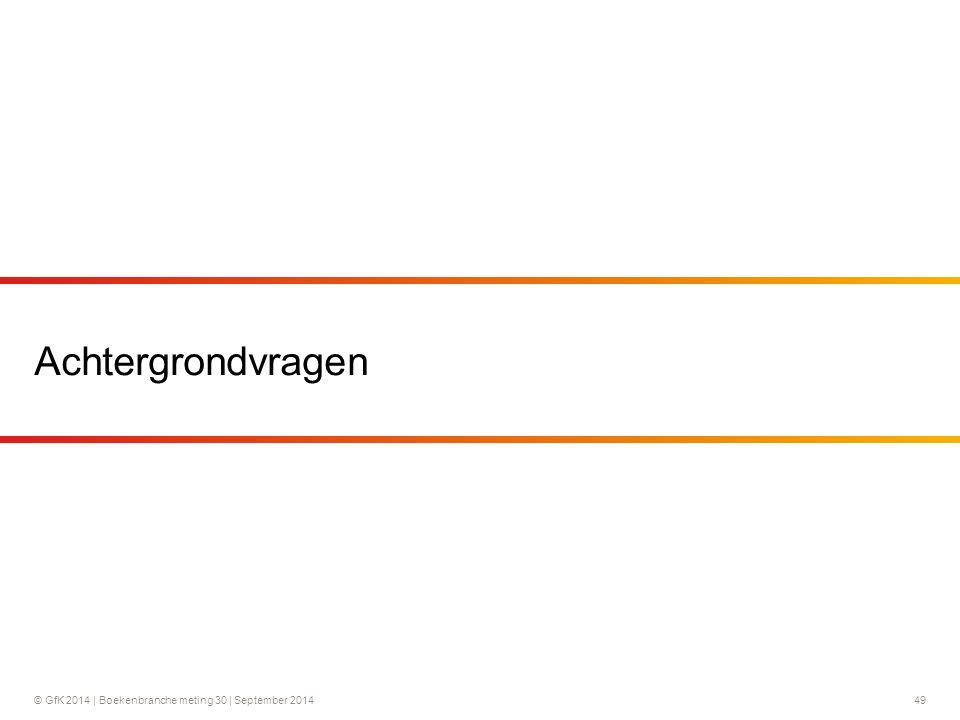 © GfK 2014 | Boekenbranche meting 30 | September 2014 49 Achtergrondvragen