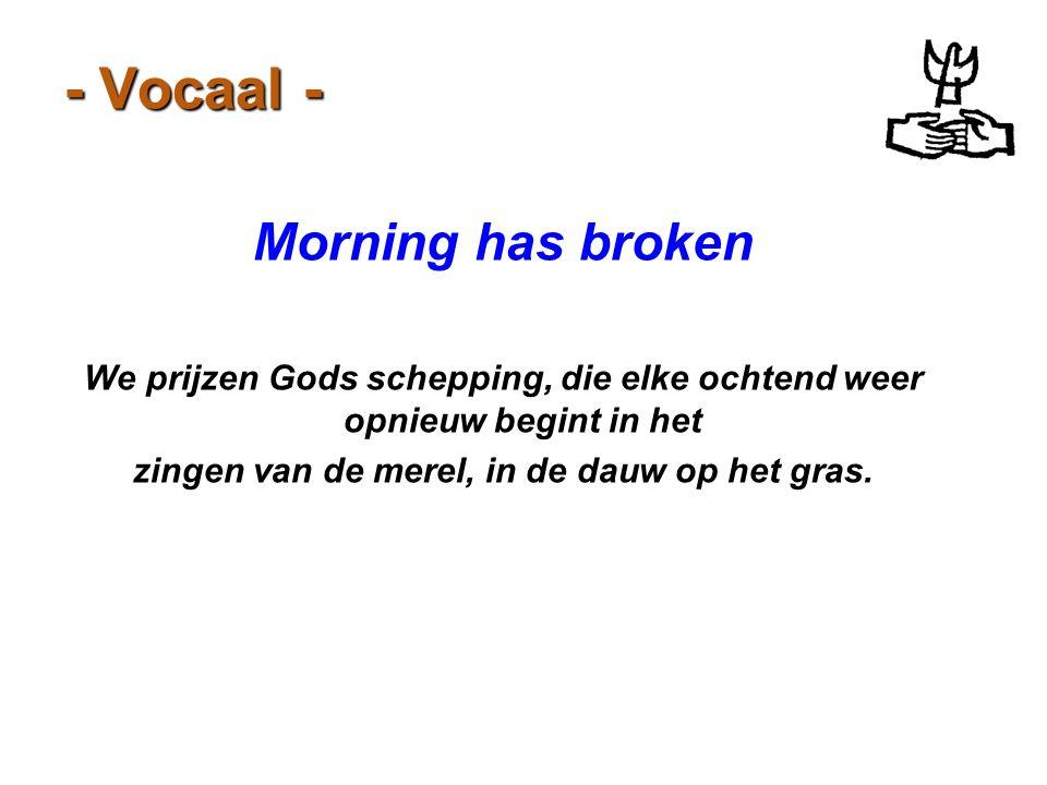 - Vocaal - Morning has broken We prijzen Gods schepping, die elke ochtend weer opnieuw begint in het zingen van de merel, in de dauw op het gras.