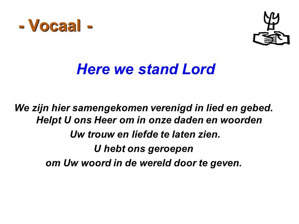 - Vocaal - Here we stand Lord We zijn hier samengekomen verenigd in lied en gebed. Helpt U ons Heer om in onze daden en woorden Uw trouw en liefde te