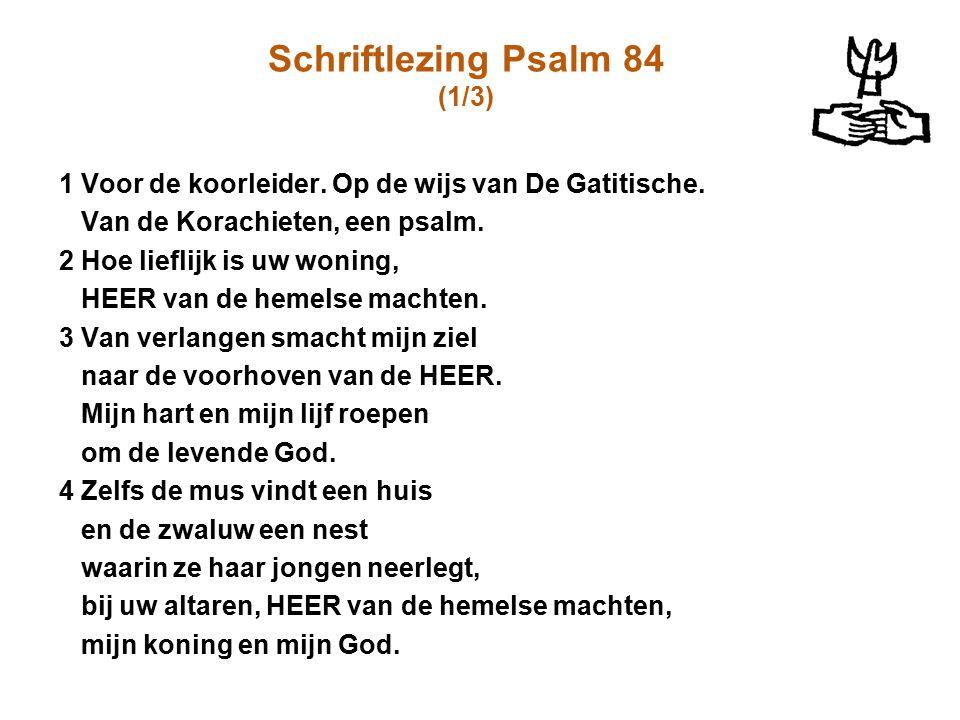 Schriftlezing Psalm 84 (1/3) 1 Voor de koorleider. Op de wijs van De Gatitische. Van de Korachieten, een psalm. 2 Hoe lieflijk is uw woning, HEER van