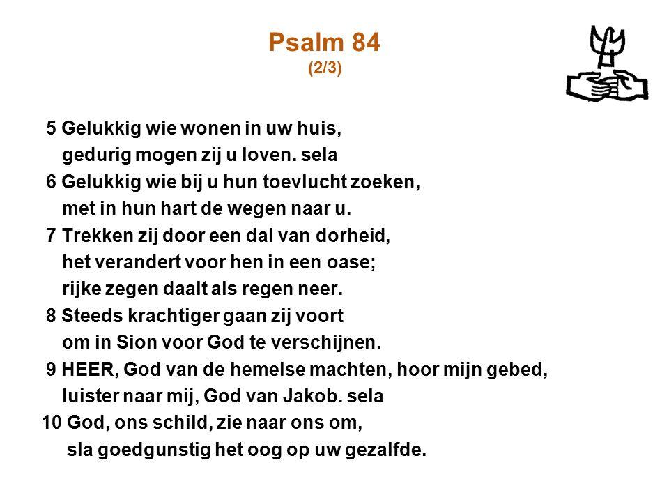 Psalm 84 (2/3) 5 Gelukkig wie wonen in uw huis, gedurig mogen zij u loven. sela 6 Gelukkig wie bij u hun toevlucht zoeken, met in hun hart de wegen na