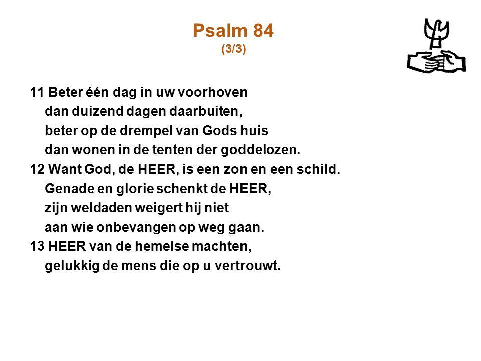 Psalm 84 (3/3) 11 Beter één dag in uw voorhoven dan duizend dagen daarbuiten, beter op de drempel van Gods huis dan wonen in de tenten der goddelozen.