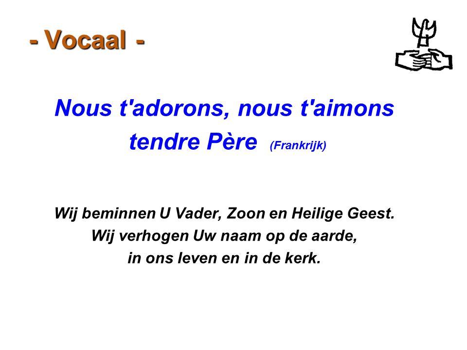 - Vocaal - Nous t'adorons, nous t'aimons tendre Père (Frankrijk) Wij beminnen U Vader, Zoon en Heilige Geest. Wij verhogen Uw naam op de aarde, in ons