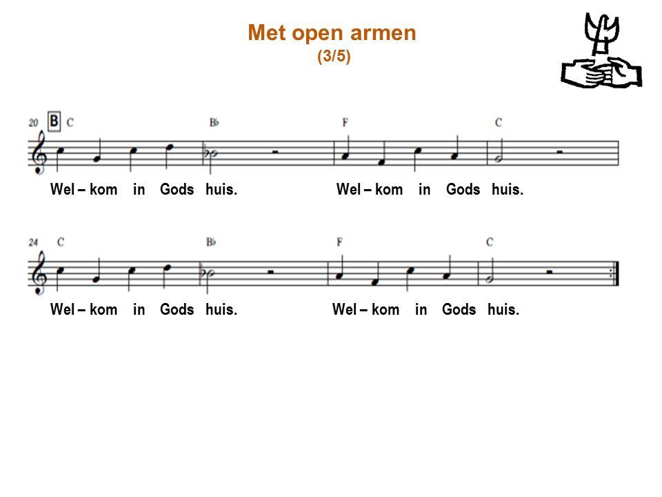 Met open armen (3/5) Wel – kom in Gods huis. Wel – kom in Gods huis.