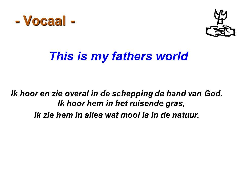 - Vocaal - This is my fathers world Ik hoor en zie overal in de schepping de hand van God. Ik hoor hem in het ruisende gras, ik zie hem in alles wat m