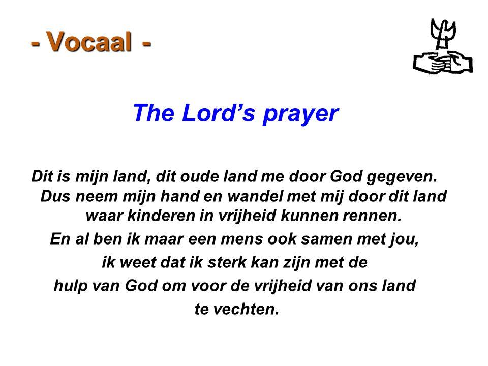 - Vocaal - The Lord's prayer Dit is mijn land, dit oude land me door God gegeven. Dus neem mijn hand en wandel met mij door dit land waar kinderen in