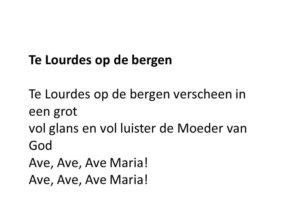 Te Lourdes op de bergen Te Lourdes op de bergen verscheen in een grot vol glans en vol luister de Moeder van GodAve, Ave, Ave Maria!