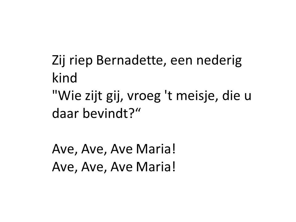 Zij riep Bernadette, een nederig kind Wie zijt gij, vroeg t meisje, die u daar bevindt Ave, Ave, Ave Maria!