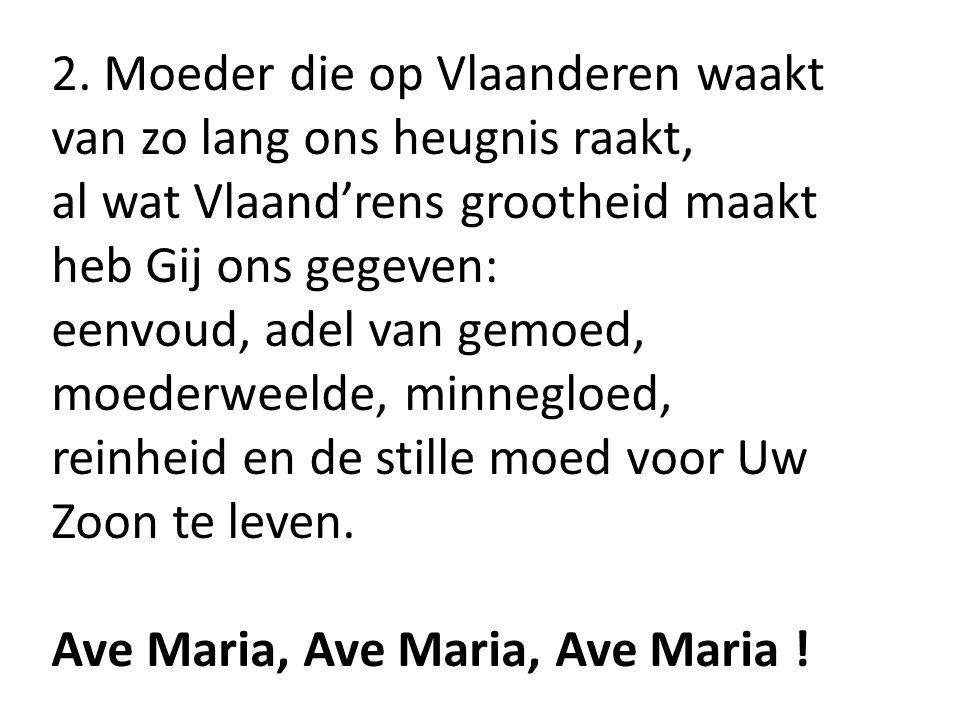 2. Moeder die op Vlaanderen waakt van zo lang ons heugnis raakt, al wat Vlaand'rens grootheid maakt heb Gij ons gegeven: eenvoud, adel van gemoed, moe