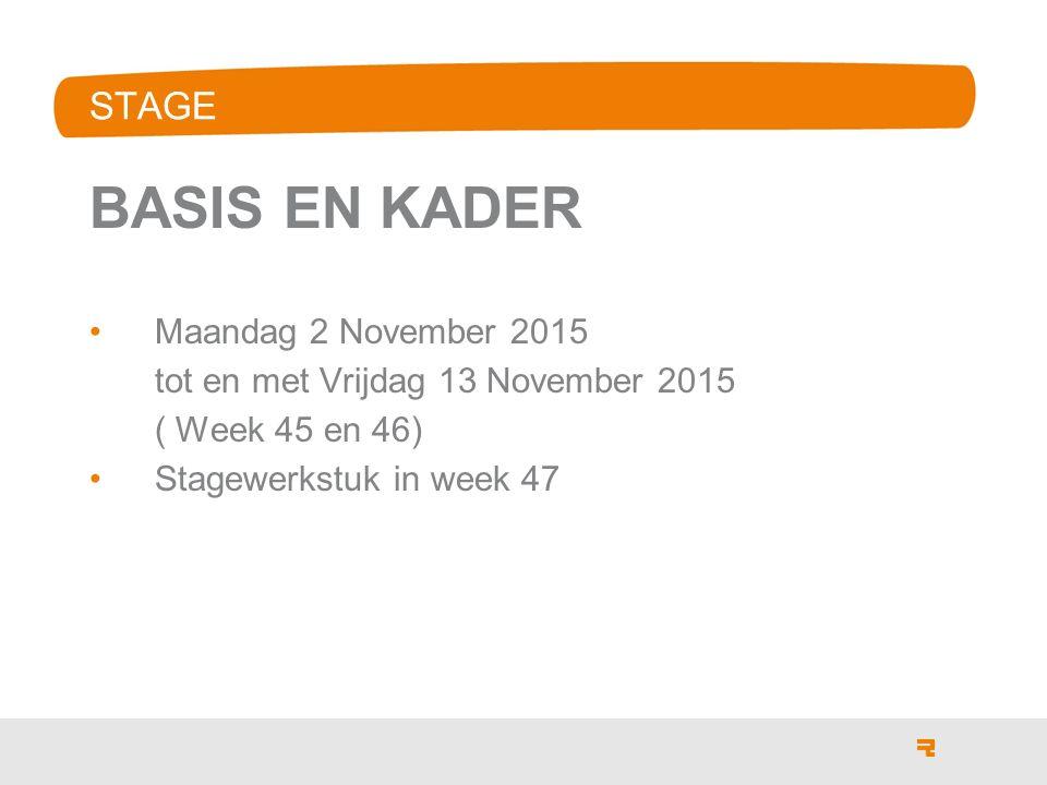 STAGE BASIS EN KADER Maandag 2 November 2015 tot en met Vrijdag 13 November 2015 ( Week 45 en 46) Stagewerkstuk in week 47