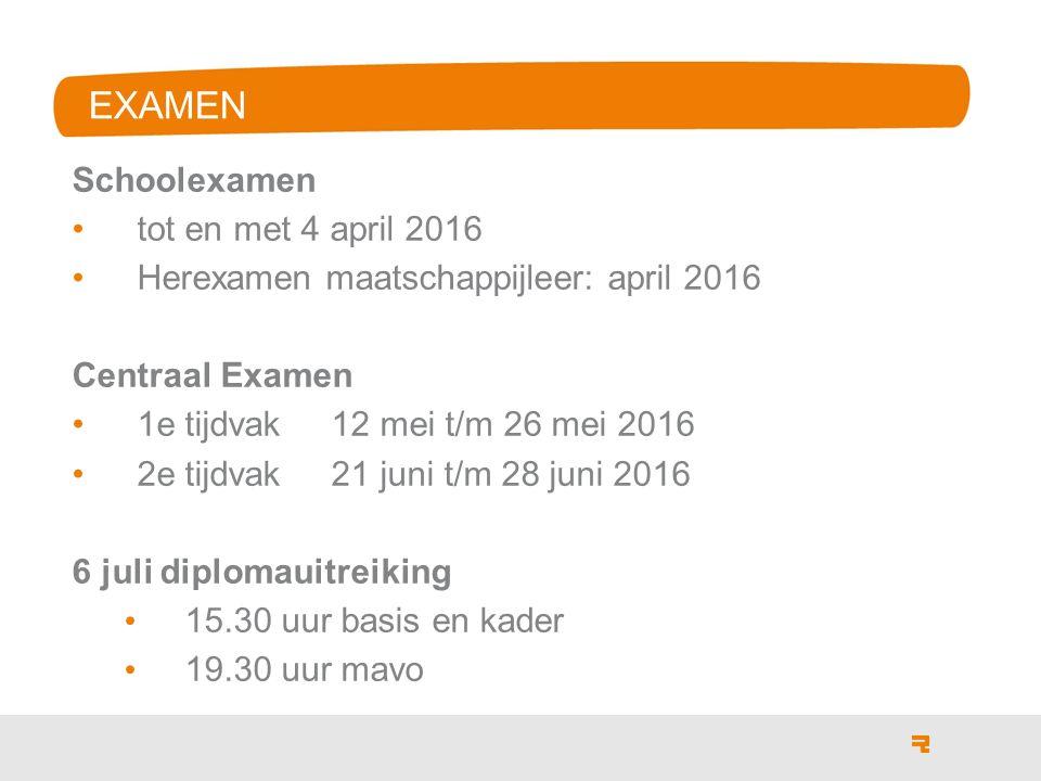 EXAMEN Schoolexamen tot en met 4 april 2016 Herexamen maatschappijleer: april 2016 Centraal Examen 1e tijdvak 12 mei t/m 26 mei 2016 2e tijdvak 21 juni t/m 28 juni 2016 6 juli diplomauitreiking 15.30 uur basis en kader 19.30 uur mavo