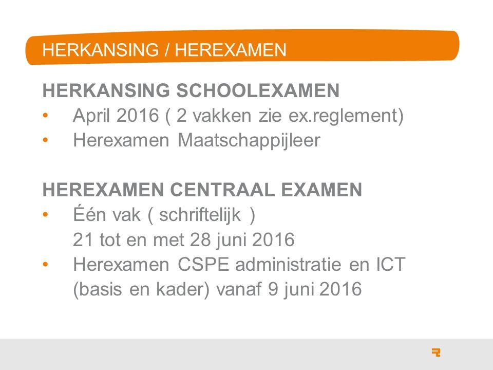 HERKANSING / HEREXAMEN HERKANSING SCHOOLEXAMEN April 2016 ( 2 vakken zie ex.reglement) Herexamen Maatschappijleer HEREXAMEN CENTRAAL EXAMEN Één vak ( schriftelijk ) 21 tot en met 28 juni 2016 Herexamen CSPE administratie en ICT (basis en kader) vanaf 9 juni 2016