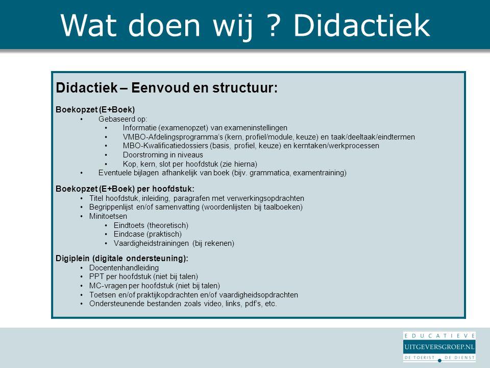 Wat doen wij ? Didactiek Didactiek – Eenvoud en structuur: Boekopzet (E+Boek) Gebaseerd op: Informatie (examenopzet) van exameninstellingen VMBO-Afdel