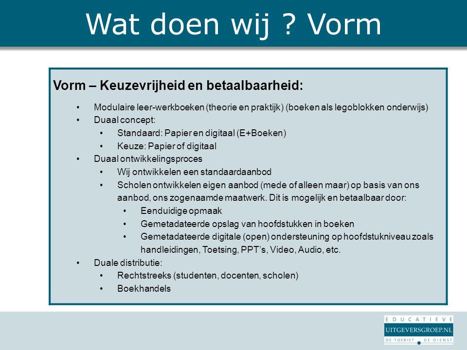 Wat doen wij ? Vorm Vorm – Keuzevrijheid en betaalbaarheid: Modulaire leer-werkboeken (theorie en praktijk) (boeken als legoblokken onderwijs) Duaal c