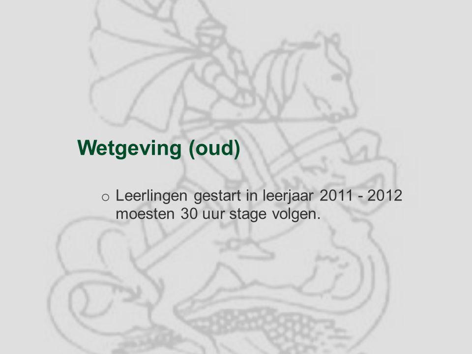 Wetgeving (oud) o Leerlingen gestart in leerjaar 2011 - 2012 moesten 30 uur stage volgen.