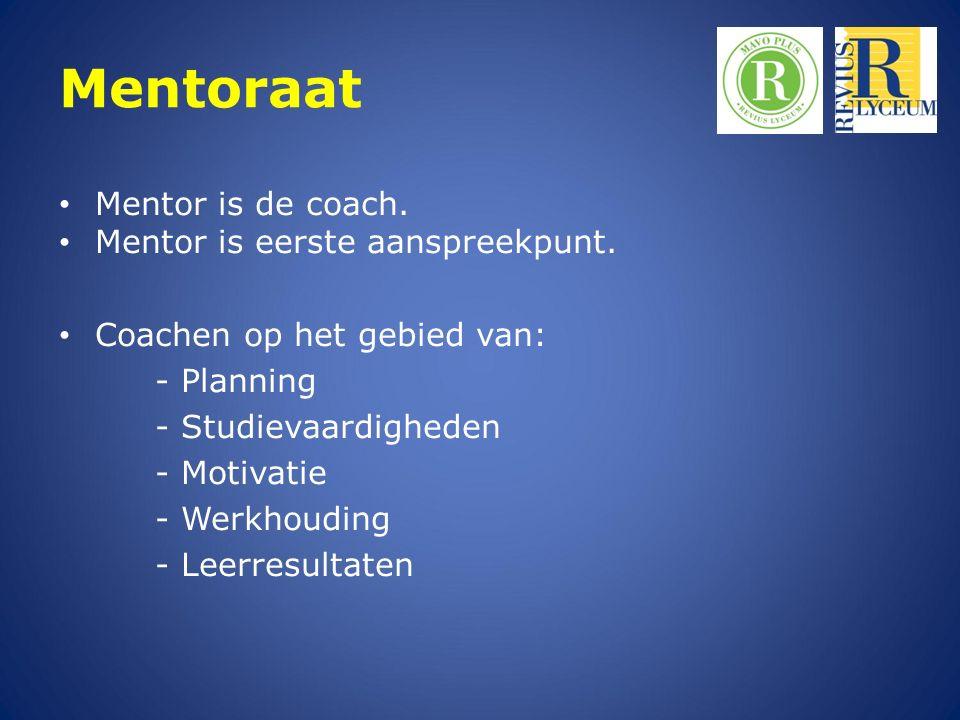 Mentoraat Mentor is de coach. Mentor is eerste aanspreekpunt. Coachen op het gebied van: - Planning - Studievaardigheden - Motivatie - Werkhouding - L