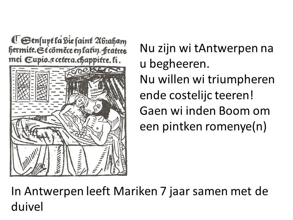 In Antwerpen leeft Mariken 7 jaar samen met de duivel Nu zijn wi tAntwerpen na u begheeren. Nu willen wi triumpheren ende costelijc teeren! Gaen wi in