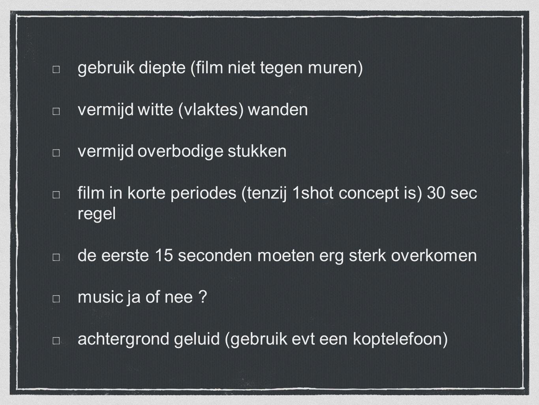 gebruik diepte (film niet tegen muren) vermijd witte (vlaktes) wanden vermijd overbodige stukken film in korte periodes (tenzij 1shot concept is) 30 sec regel de eerste 15 seconden moeten erg sterk overkomen music ja of nee .