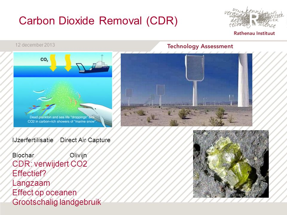 12 december 2013 Carbon Dioxide Removal (CDR) IJzerfertilisatie Direct Air Capture BiocharOlivijn CDR: verwijdert CO2 Effectief.