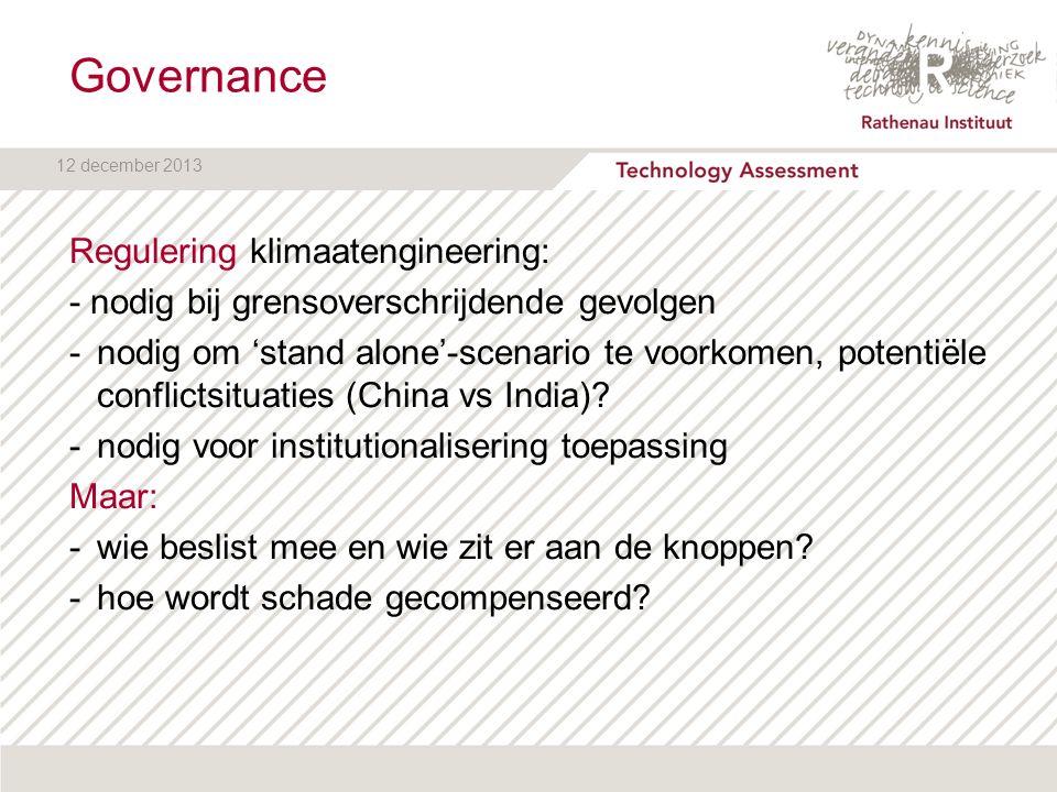 12 december 2013 Governance Regulering klimaatengineering: - nodig bij grensoverschrijdende gevolgen -nodig om 'stand alone'-scenario te voorkomen, po