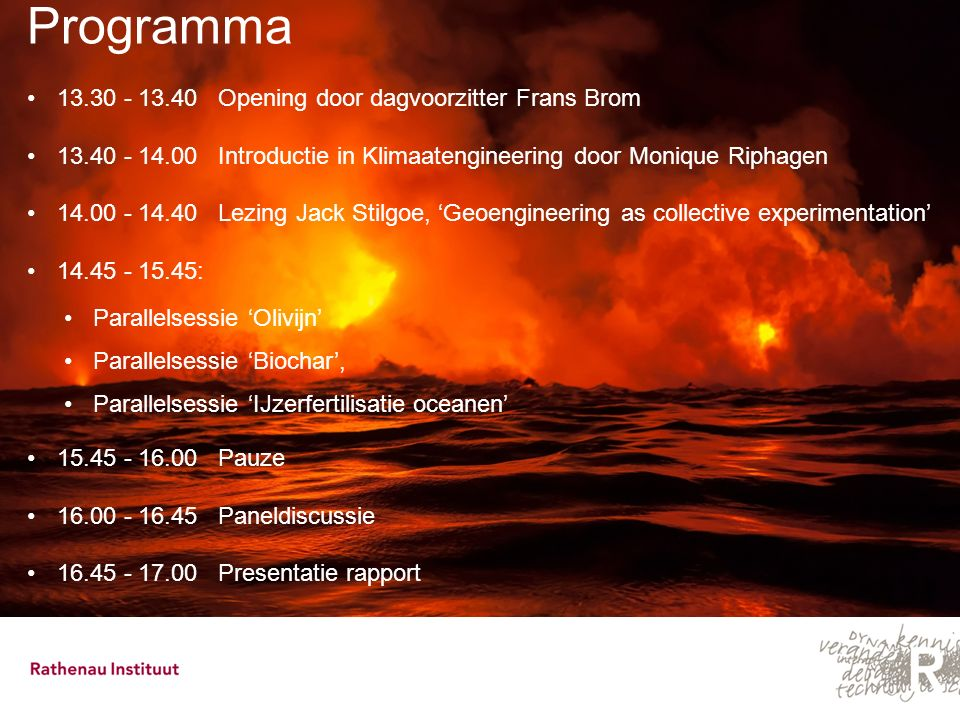 Programma 13.30 - 13.40 Opening door dagvoorzitter Frans Brom 13.40 - 14.00 Introductie in Klimaatengineering door Monique Riphagen 14.00 - 14.40 Lezi