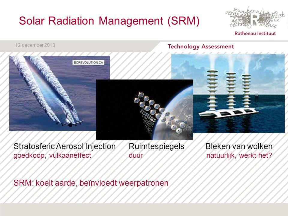 12 december 2013 Solar Radiation Management (SRM) Stratosferic Aerosol InjectionRuimtespiegels Bleken van wolken goedkoop, vulkaaneffectduur natuurlij
