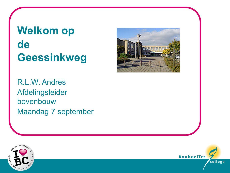 Welkom op de Geessinkweg R.L.W. Andres Afdelingsleider bovenbouw Maandag 7 september