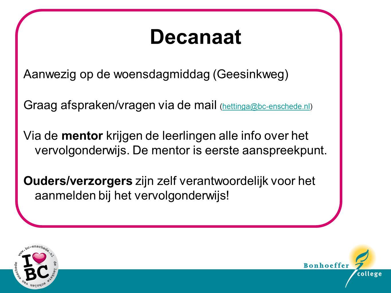 Decanaat Aanwezig op de woensdagmiddag (Geesinkweg) Graag afspraken/vragen via de mail (hettinga@bc-enschede.nl)hettinga@bc-enschede.nl Via de mentor krijgen de leerlingen alle info over het vervolgonderwijs.