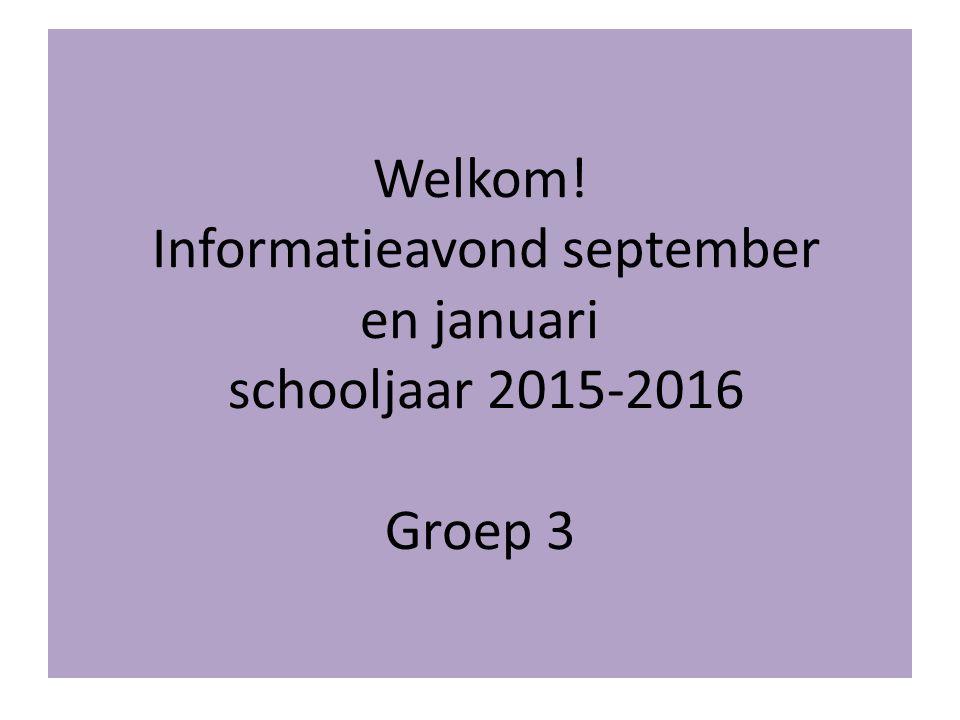 Welkom! Informatieavond september en januari schooljaar 2015-2016 Groep 3