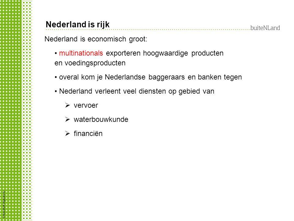 Nederland is economisch groot: multinationals exporteren hoogwaardige producten en voedingsproducten overal kom je Nederlandse baggeraars en banken tegen Nederland verleent veel diensten op gebied van  vervoer  waterbouwkunde  financiën Nederland is rijk