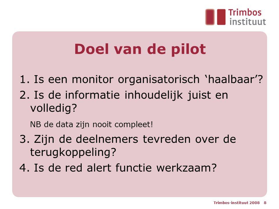 Trimbos-instituut 2008 8 Doel van de pilot 1. Is een monitor organisatorisch 'haalbaar'? 2. Is de informatie inhoudelijk juist en volledig? NB de data
