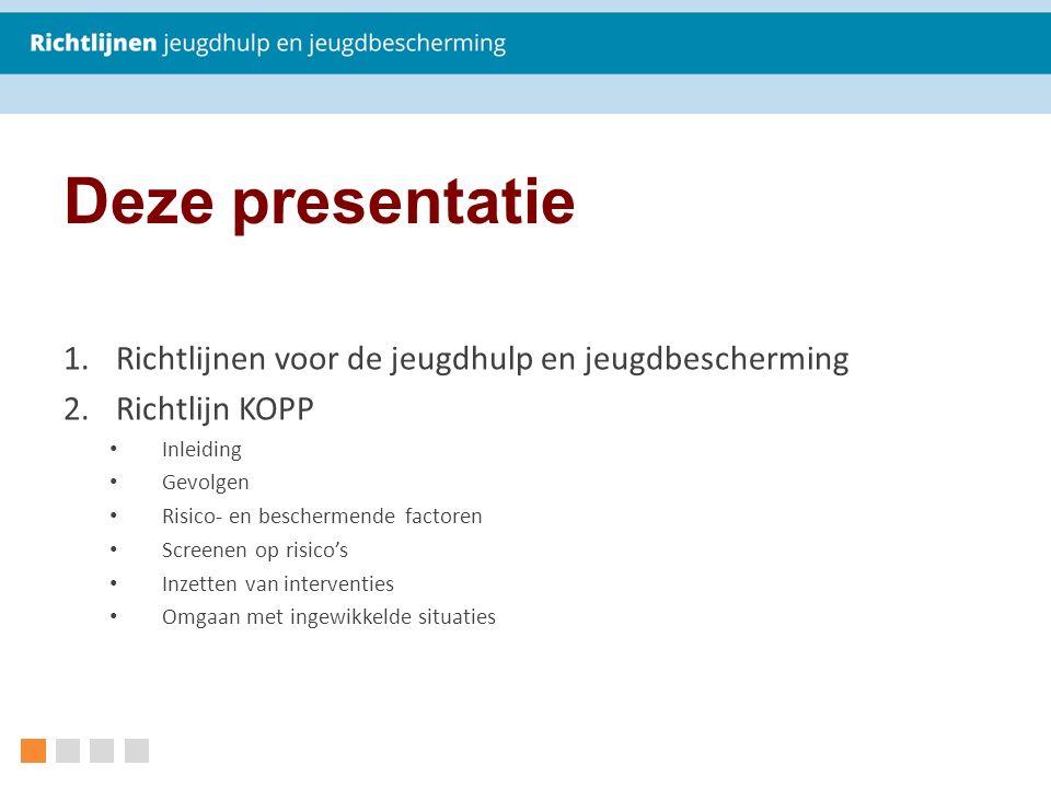 Deze presentatie 1.Richtlijnen voor de jeugdhulp en jeugdbescherming 2.Richtlijn KOPP Inleiding Gevolgen Risico- en beschermende factoren Screenen op