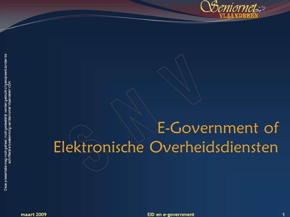 Deze presentatie mag noch geheel, noch gedeeltelijk worden gebruikt of gekopieerd zonder de schriftelijke toestemming van Seniornet Vlaanderen VZW maart 2009 EID en e-government 1 E-Government of Elektronische Overheidsdiensten