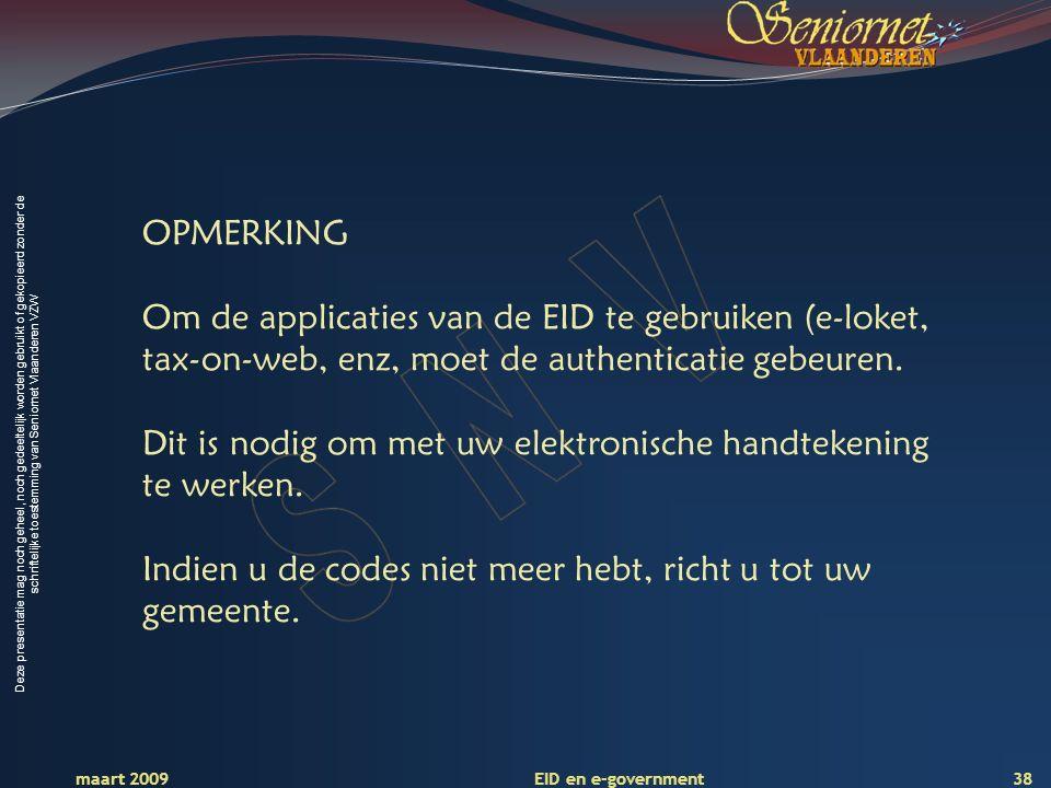 Deze presentatie mag noch geheel, noch gedeeltelijk worden gebruikt of gekopieerd zonder de schriftelijke toestemming van Seniornet Vlaanderen VZW maart 2009 EID en e-government 38 OPMERKING Om de applicaties van de EID te gebruiken (e-loket, tax-on-web, enz, moet de authenticatie gebeuren.