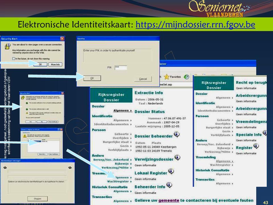Deze presentatie mag noch geheel, noch gedeeltelijk worden gebruikt of gekopieerd zonder de schriftelijke toestemming van Seniornet Vlaanderen VZW maart 2009 EID en e-government 43 Elektronische Identiteitskaart: https://mijndossier.rrn.fgov.behttps://mijndossier.rrn.fgov.be