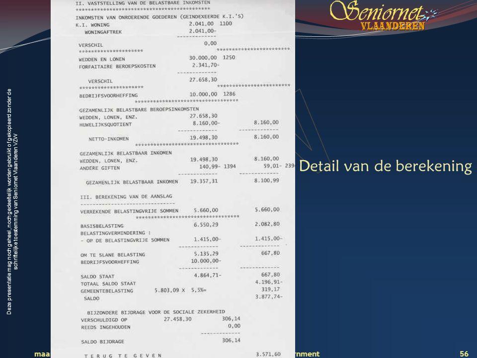Deze presentatie mag noch geheel, noch gedeeltelijk worden gebruikt of gekopieerd zonder de schriftelijke toestemming van Seniornet Vlaanderen VZW maart 2009 EID en e-government 56 Detail van de berekening