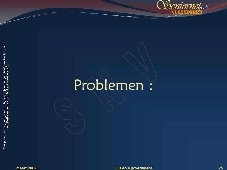 Deze presentatie mag noch geheel, noch gedeeltelijk worden gebruikt of gekopieerd zonder de schriftelijke toestemming van Seniornet Vlaanderen VZW maart 2009 EID en e-government 75 Problemen :