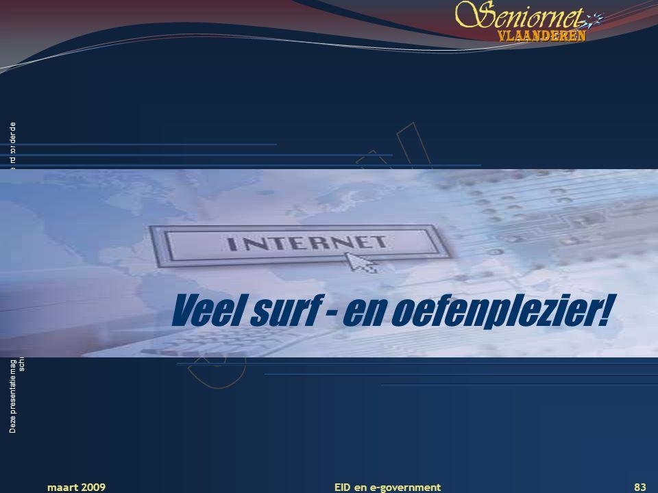 Deze presentatie mag noch geheel, noch gedeeltelijk worden gebruikt of gekopieerd zonder de schriftelijke toestemming van Seniornet Vlaanderen VZW maart 2009 EID en e-government 83 Veel surf - en oefenplezier!