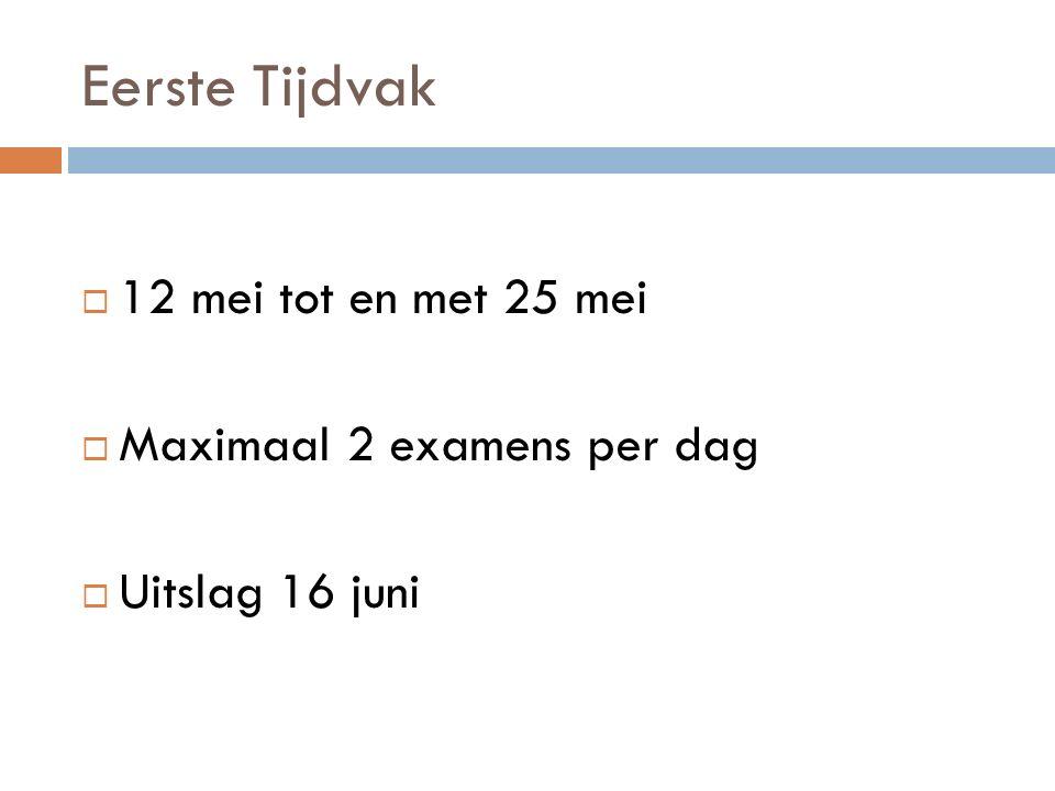 Eerste Tijdvak  12 mei tot en met 25 mei  Maximaal 2 examens per dag  Uitslag 16 juni