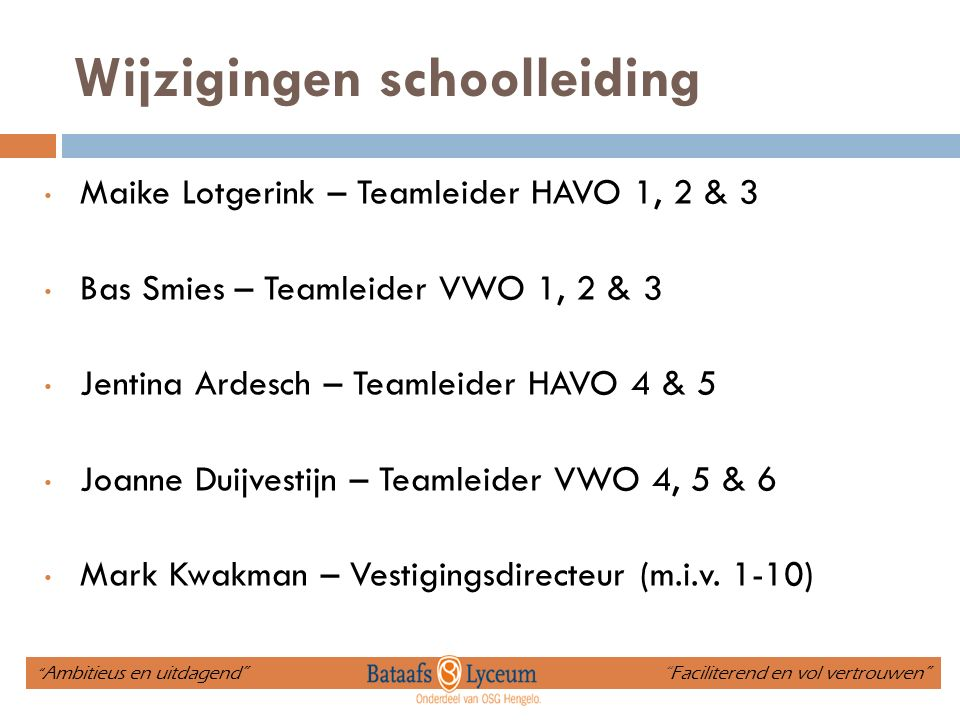 Wijzigingen schoolleiding Maike Lotgerink – Teamleider HAVO 1, 2 & 3 Bas Smies – Teamleider VWO 1, 2 & 3 Jentina Ardesch – Teamleider HAVO 4 & 5 Joanne Duijvestijn – Teamleider VWO 4, 5 & 6 Mark Kwakman – Vestigingsdirecteur (m.i.v.