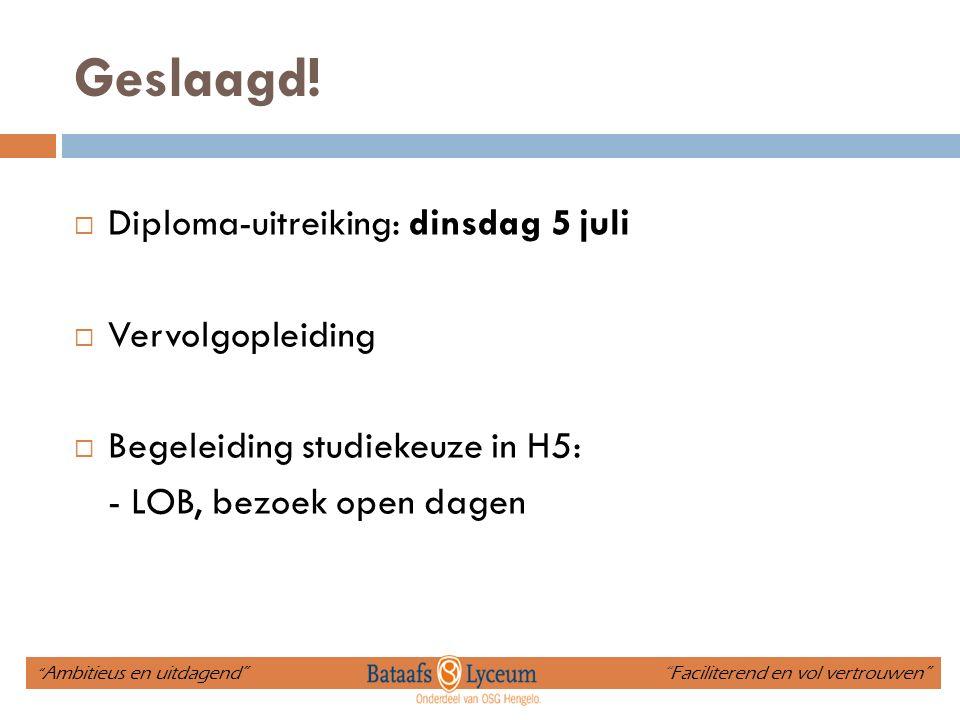 """Geslaagd!  Diploma-uitreiking: dinsdag 5 juli  Vervolgopleiding  Begeleiding studiekeuze in H5: - LOB, bezoek open dagen """" Ambitieus en uitdagend"""""""
