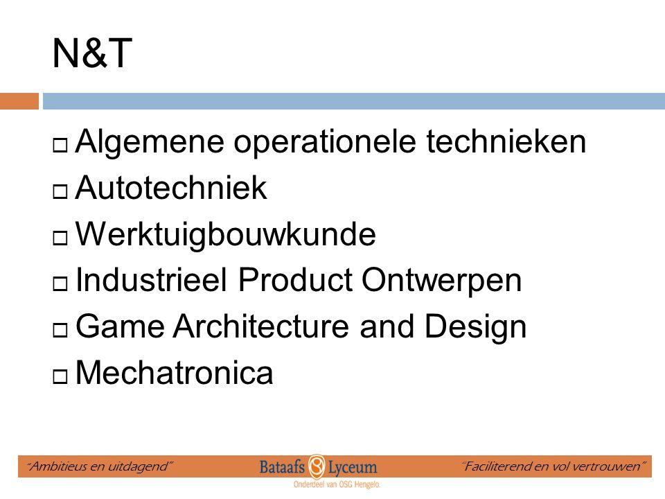 N&T  Algemene operationele technieken  Autotechniek  Werktuigbouwkunde  Industrieel Product Ontwerpen  Game Architecture and Design  Mechatronica Ambitieus en uitdagend Faciliterend en vol vertrouwen