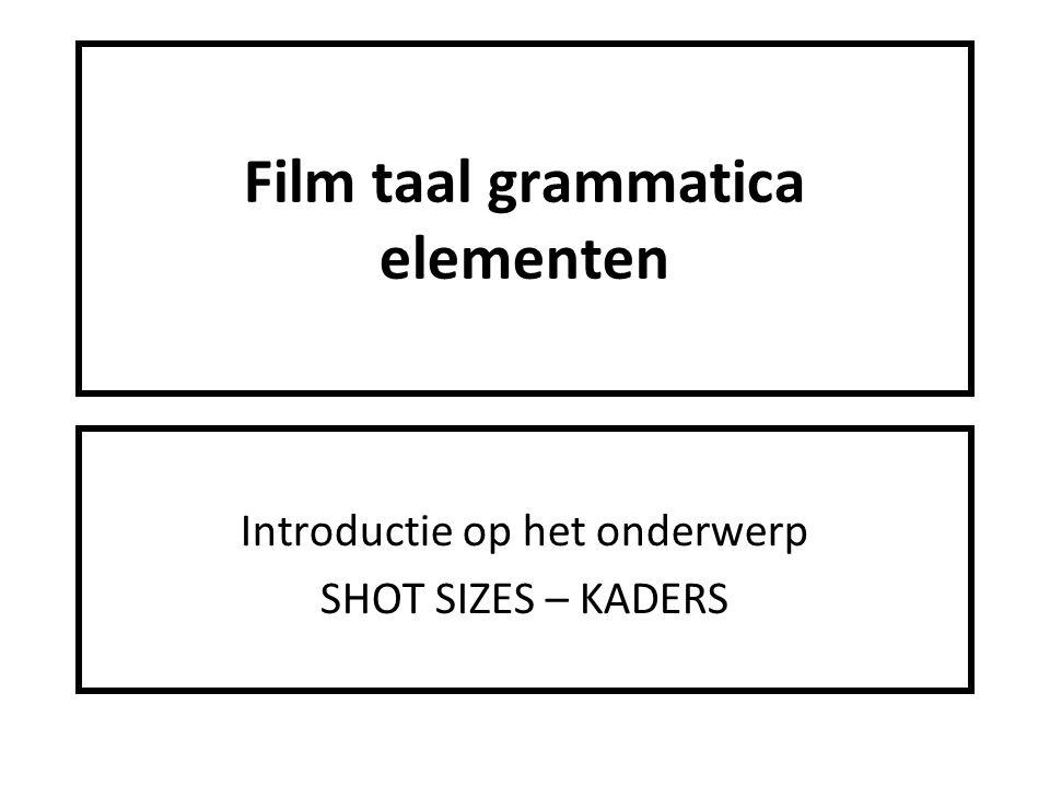 Film taal grammatica elementen Introductie op het onderwerp SHOT SIZES – KADERS