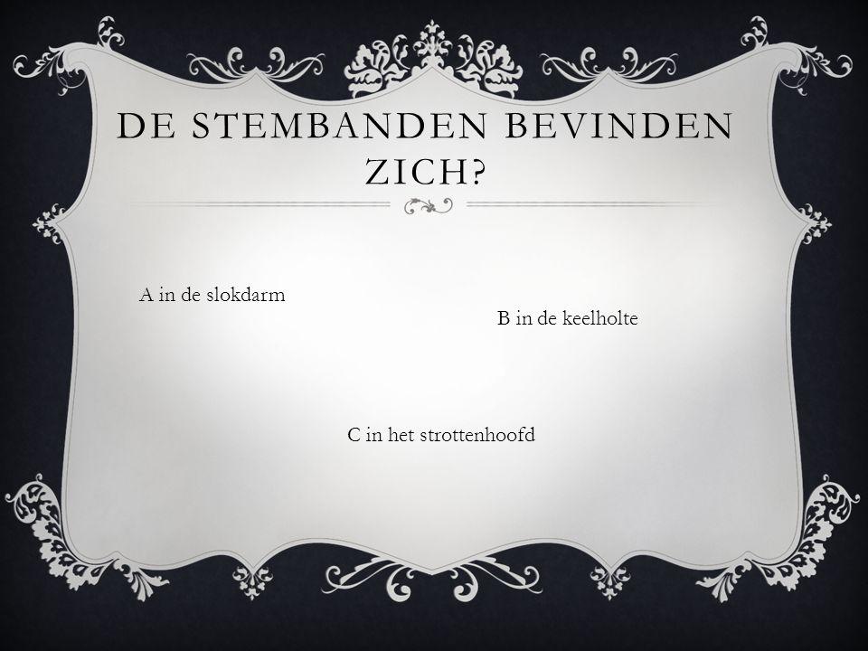 A in de slokdarm B in de keelholte DE STEMBANDEN BEVINDEN ZICH C in het strottenhoofd